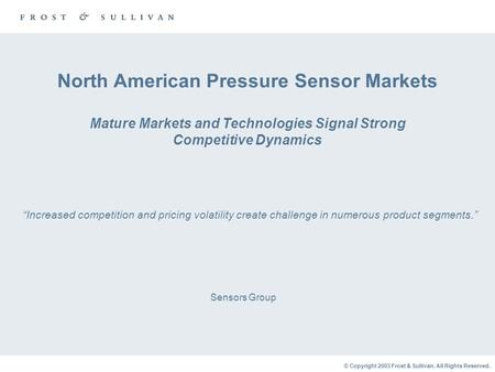 © Copyright 2003 Frost & Sullivan. All Rights Reserved. Sensors Group North American Pressure Sensor Markets Mature Markets and Technologies Signal Strong.