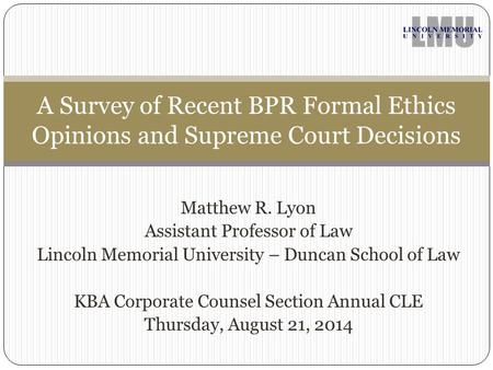 Matthew R. Lyon Assistant Professor of Law Lincoln Memorial University – Duncan School of Law KBA Corporate Counsel Section Annual CLE Thursday, August.