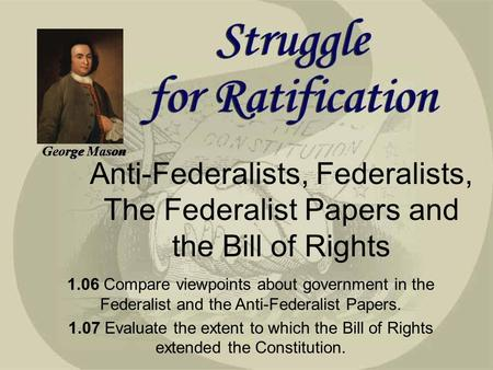 George Mason Anti-Federalists, Federalists, The Federalist Papers and the Bill of Rights 1.06 Compare viewpoints about government in the Federalist and.