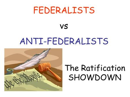 FEDERALISTS vs ANTI-FEDERALISTS The Ratification SHOWDOWN.