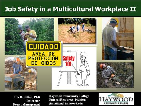 Job Safety <strong>in</strong> a Multicultural Workplace II Jim Hamilton, PhD Instructor Forest Management Haywood Community College Natural Resources Division