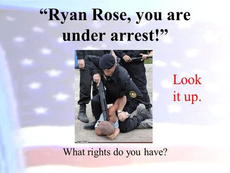 """Ryan Rose, you are under arrest!"" What rights do you have? Look it up."