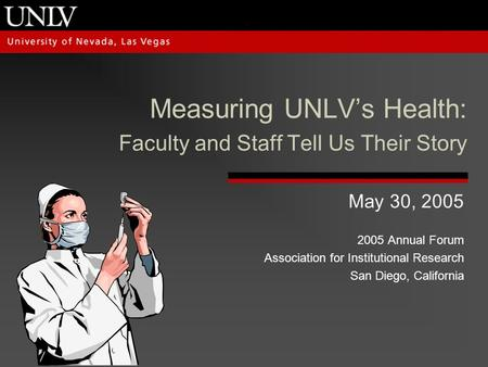 Measuring UNLV's Health: Faculty and Staff Tell Us Their Story May 30, 2005 2005 Annual Forum Association for Institutional Research San Diego, California.