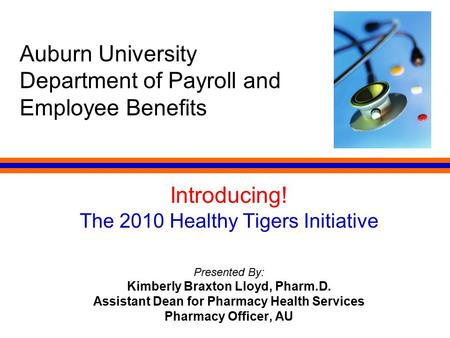 Auburn University Department of Payroll and Employee Benefits Introducing! The 2010 Healthy Tigers Initiative Presented By: Kimberly Braxton Lloyd, Pharm.D.