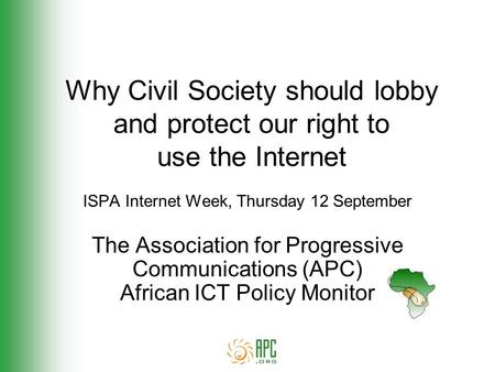 Why Civil Society should lobby and protect our right to use the Internet ISPA Internet Week, Thursday 12 September The Association for Progressive Communications.
