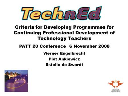 Criteria for Developing Programmes for Continuing Professional Development of Technology Teachers PATT 20 Conference 6 November 2008 Werner Engelbrecht.