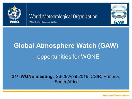 WMO Global Atmosphere Watch (GAW) – oppertunities for WGNE 31 st WGNE meeting, 26-29 April 2016, CSIR, Pretoria, South Africa.