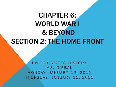 CHAPTER 6: WORLD WAR I & BEYOND SECTION 2: THE HOME FRONT UNITED STATES HISTORY MS. GIRBAL MONDAY, JANUARY 12, 2015 THURSDAY, JANUARY 15, 2015.