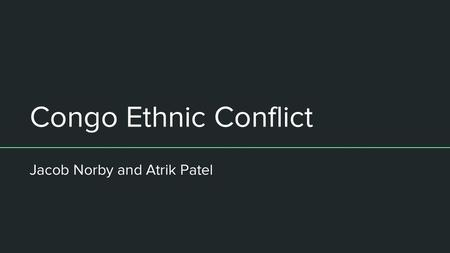 Congo Ethnic Conflict Jacob Norby and Atrik Patel.