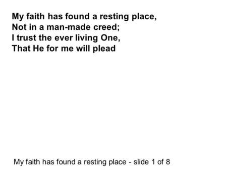 My faith has found a resting place - slide 1 of 8 My faith has found a resting place, Not in a man-made creed; I trust the ever living One, That He for.