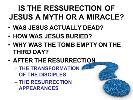 IS THE RESSURECTION OF JESUS A MYTH OR A MIRACLE? WAS JESUS ACTUALLY DEAD? HOW WAS JESUS BURIED? WHY WAS THE TOMB EMPTY ON THE THIRD DAY? AFTER THE RESURRECTION.
