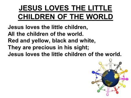 Jesus loves the little children, All the children of the world. Red and yellow, black and white, They are precious in his sight; Jesus loves the little.