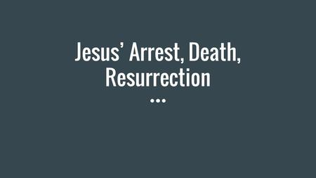 Jesus' Arrest, Death, Resurrection. Group Activity = You have 7 minutes to complete this. Read Your Group's Passage. Write out a bullet point summary.