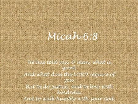 Micah 6:8 He has told you, O man, what is good; And what does the LORD require of you. But to do justice, and to love with kindness, And to walk humbly.