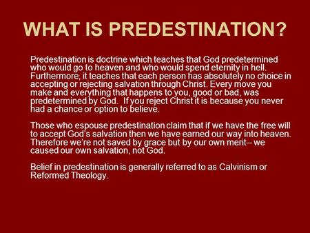 WHAT IS PREDESTINATION? Predestination is doctrine which teaches that God predetermined who would go to heaven and who would spend eternity in hell. Furthermore,