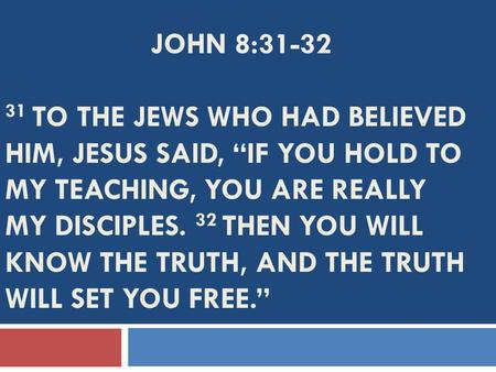 "JOHN 8:31-32 31 TO THE JEWS WHO HAD BELIEVED HIM, JESUS SAID, ""IF YOU HOLD TO MY TEACHING, YOU ARE REALLY MY DISCIPLES. 32 THEN YOU WILL KNOW THE TRUTH,"