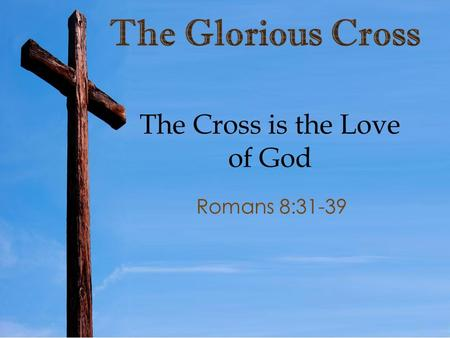 The Cross is the Love of God Romans 8:31-39. As we approach resurrection Sunday we are reminded that our hope and future lies not in our own efforts,