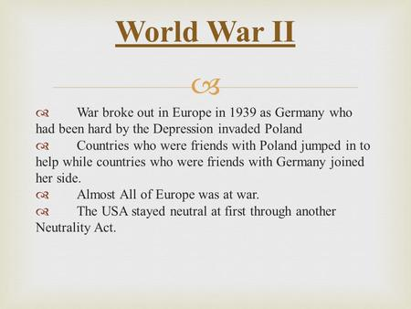   War broke out in Europe in 1939 as Germany who had been hard by the Depression invaded Poland  Countries who were friends with Poland jumped in to.
