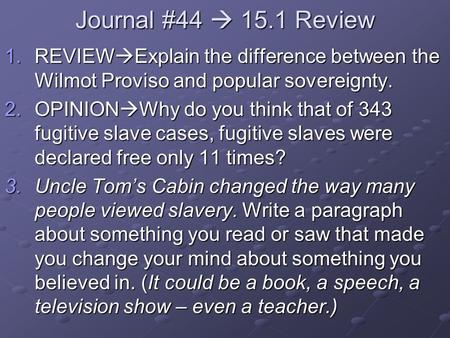 Journal #44  15.1 Review 1.REVIEW  Explain the difference between the Wilmot Proviso and popular sovereignty. 2.OPINION  Why do you think that of 343.