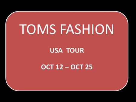TOMS FASHION USA TOUR OCT 12 – OCT 25. TOMS FASHION Since more than two decades, Tom's Fashion label has been winning the hearts of its clients delivering.
