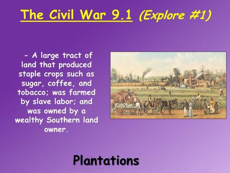 The Civil War 9.1 (Explore #1)Plantations - - A large tract of land that produced staple crops such as sugar, coffee, and tobacco; was farmed by slave.