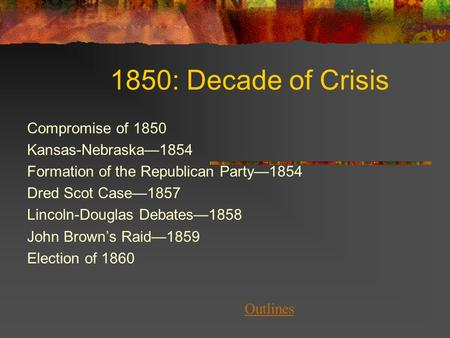 1850: Decade of Crisis Compromise of 1850 Kansas-Nebraska—1854 Formation of the Republican Party—1854 Dred Scot Case—1857 Lincoln-Douglas Debates—1858.