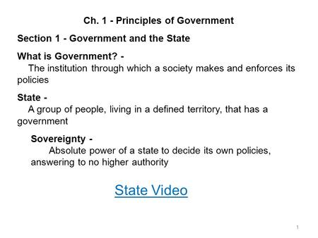 1 Ch. 1 - Principles of Government Section 1 - Government <strong>and</strong> the State What is Government? - The institution through which a society makes <strong>and</strong> enforces.