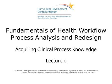 Fundamentals of Health Workflow Process Analysis and Redesign Acquiring Clinical Process Knowledge Lecture c This material Comp10_Unit4c was developed.