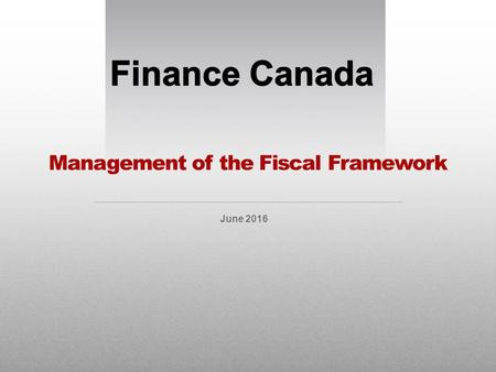 Management of the Fiscal Framework June 2016. Managing the Fiscal Framework All about fiscal planning / budgeting Projecting total revenues, expenses.