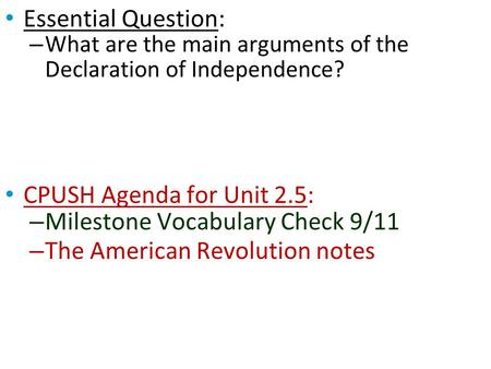 Essential Question: – What are the main arguments of the Declaration of Independence? CPUSH Agenda for Unit 2.5: – Milestone Vocabulary Check 9/11 – The.