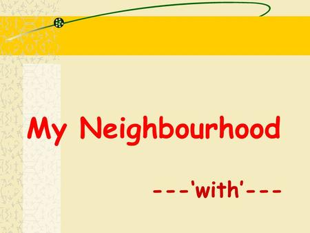 "My Neighbourhood ---'with'---. When do we use "" with "" ? to add some information in a sentence to enrich your ideas in a sentence e.g. I want a house."