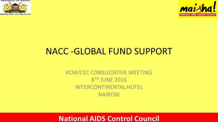 NACC -GLOBAL FUND SUPPORT KCM/CEC CONSULTATIVE MEETING 8 TH JUNE 2016 INTERCONTINENTAL HOTEL NAIROBI National AIDS Control Council.