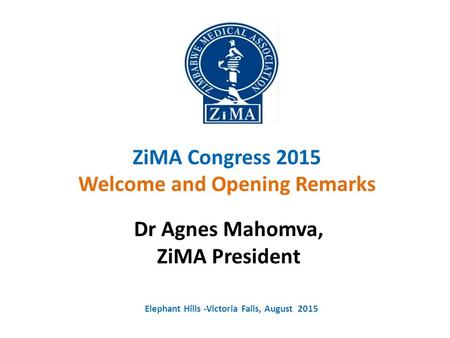 ZiMA Congress 2015 Welcome and Opening Remarks Dr Agnes Mahomva, ZiMA President Elephant Hills -Victoria Falls, August 2015.
