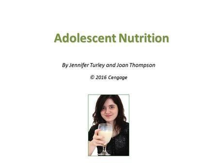 Adolescent Nutrition By Jennifer Turley and Joan Thompson © 2016 Cengage.