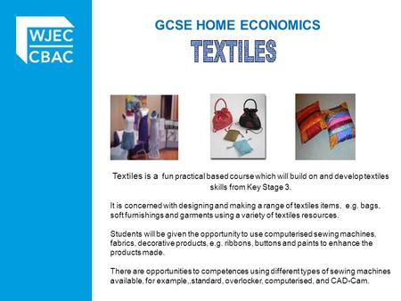 GCSE HOME ECONOMICS Textiles is a fun practical based course which will build on and develop textiles skills from Key Stage 3. It is concerned with designing.