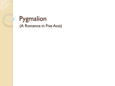 "Pygmalion (A Romance in Five Acts). Is it about Romance? Pygmalion is subtitled a 'Romance in Five Acts"" The ambiguous ending belies the traditional romantic."