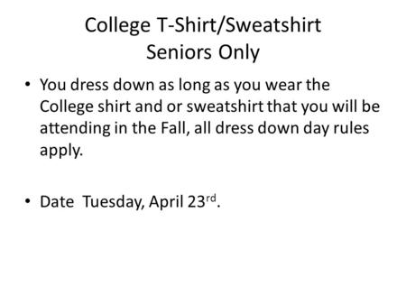 College T-Shirt/Sweatshirt Seniors Only You dress down as long as you wear the College shirt and or sweatshirt that you will be attending in the Fall,