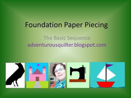 Foundation Paper Piecing The Basic Sequence adventurousquilter.blogspot.com.