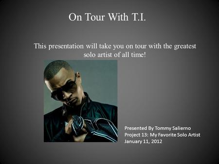 On Tour With T.I. This presentation will take you on tour with the greatest solo artist of all time! Presented By Tommy Salierno Project 13: My Favorite.