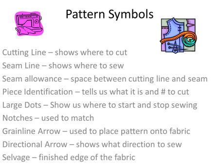 Pattern Symbols Cutting Line – shows where to cut Seam Line – shows where to sew Seam allowance – space between cutting line and seam Piece Identification.