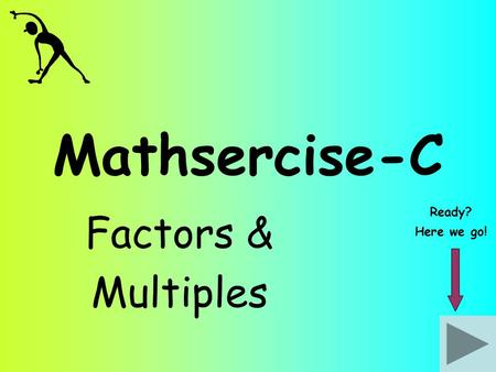 Mathsercise-C Factors & Multiples Ready? Here we go!