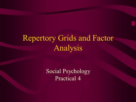 Repertory Grids and Factor Analysis Social Psychology Practical 4.