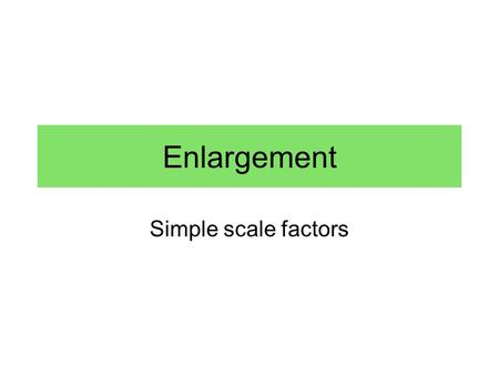 Enlargement Simple scale factors. Find the scale factor and the missing length. 7 1155 ?