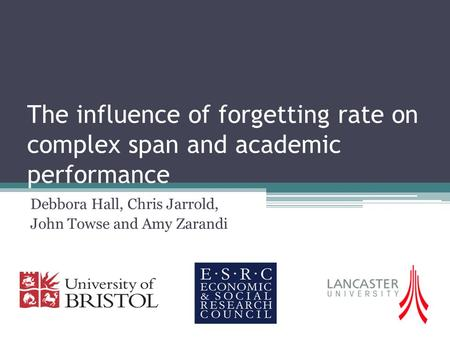 The influence of forgetting rate on complex span and academic performance Debbora Hall, Chris Jarrold, John Towse and Amy Zarandi.