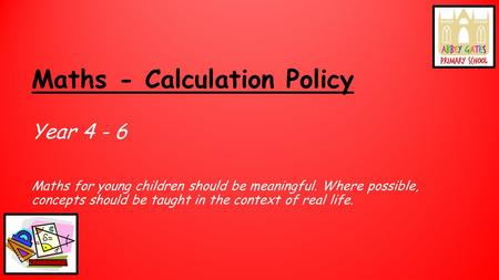 Maths - Calculation Policy Year 4 - 6 Maths for young children should be meaningful. Where possible, concepts should be taught in the context of real life.