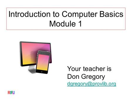 Introduction to Computer Basics Module 1 Your teacher is Don Gregory