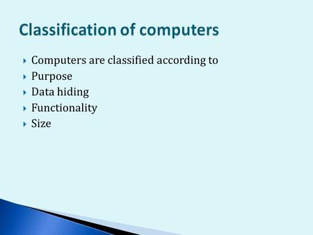  Computers are classified according to  Purpose  Data hiding  Functionality  Size.