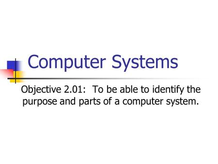 Computer Systems Objective 2.01: To be able to identify the purpose and parts of a computer system.