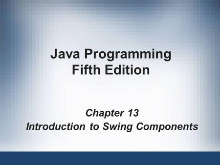Java Programming Fifth Edition Chapter 13 Introduction to Swing Components.