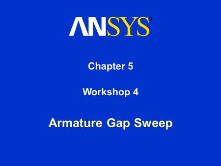 Chapter 5 Armature Gap Sweep Workshop 4. Training Manual Electromagnetic Analysis in Workbench March 4, 2005 Inventory #002210 5-2 Workshop #2: Armature.